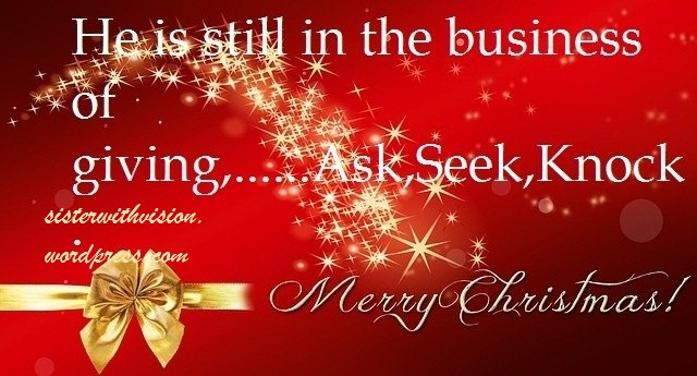 He is still in the business of giving,........Ask,Seek,Knock                   Merry Christmas!